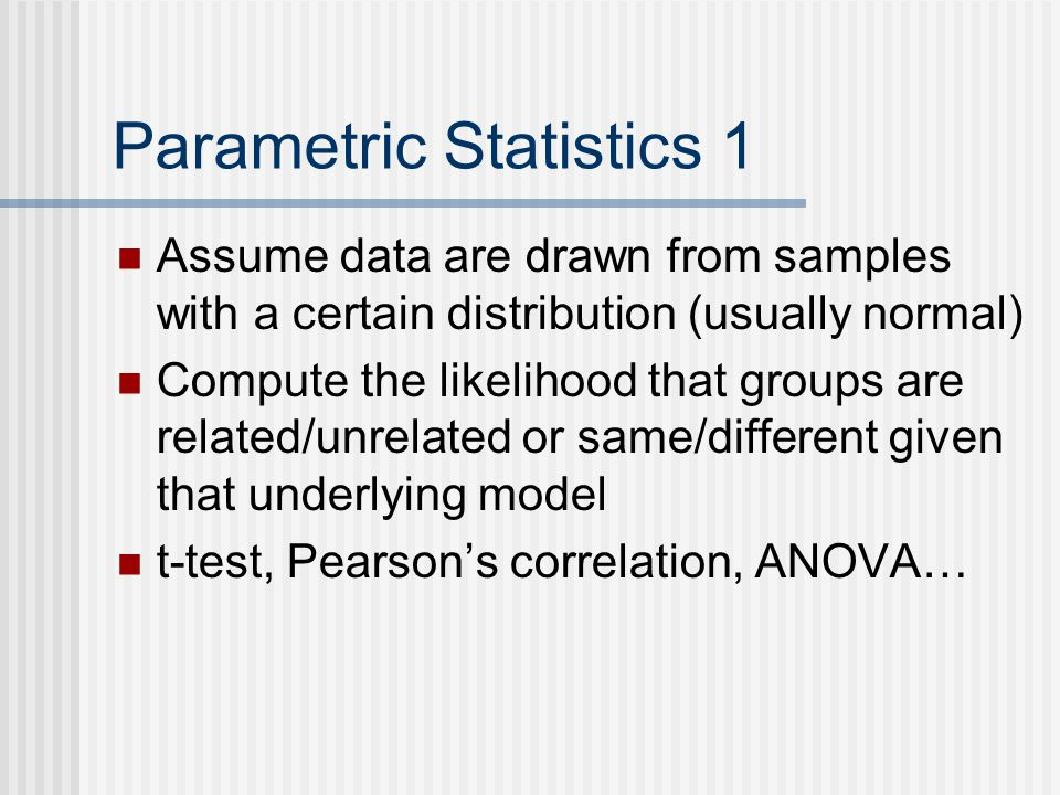 Parametric Statistics 1 Assume data are drawn from samples with a certain distribution (usually normal) Compute the likelihood that groups are related/unrelated or same/different given that underlying model t-test, Pearson's correlation, ANOVA…