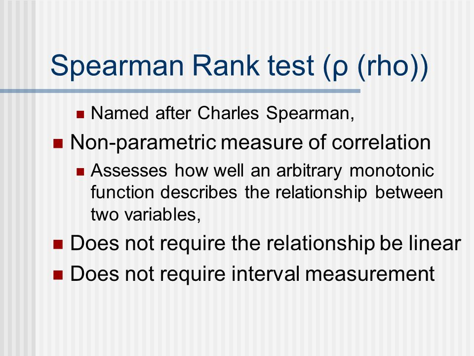 Spearman Rank test (ρ (rho)) Named after Charles Spearman, Non-parametric measure of correlation Assesses how well an arbitrary monotonic function describes the relationship between two variables, Does not require the relationship be linear Does not require interval measurement