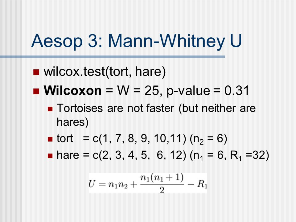 Aesop 3: Mann-Whitney U wilcox.test(tort, hare) Wilcoxon = W = 25, p-value = 0.31 Tortoises are not faster (but neither are hares) tort = c(1, 7, 8, 9, 10,11) (n 2 = 6) hare = c(2, 3, 4, 5, 6, 12) (n 1 = 6, R 1 =32)