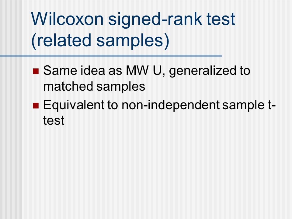 Wilcoxon signed-rank test (related samples) Same idea as MW U, generalized to matched samples Equivalent to non-independent sample t- test