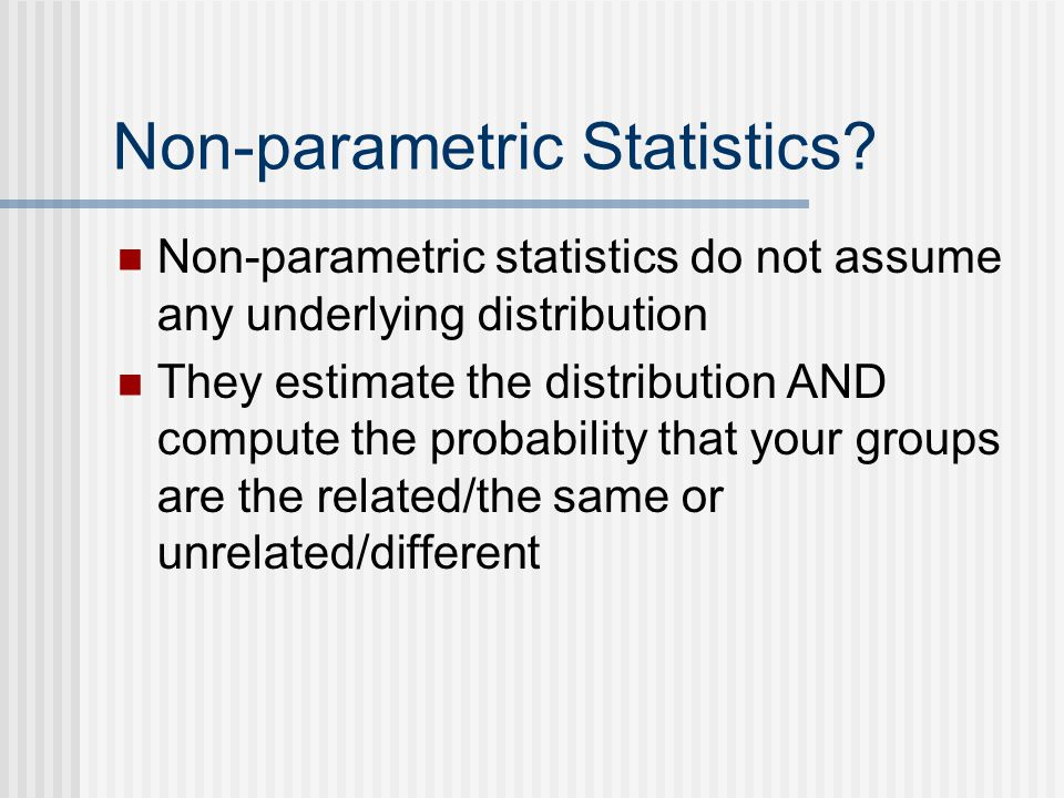 Non-parametric Statistics? Non-parametric statistics do not assume any underlying distribution They estimate the distribution AND compute the probabil