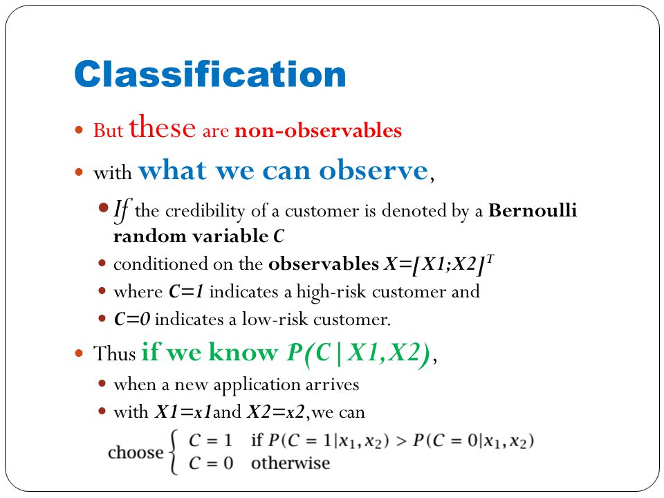 Classification But these are non-observables with what we can observe, If the credibility of a customer is denoted by a Bernoulli random variable C conditioned on the observables X=[X1;X2] T where C=1 indicates a high-risk customer and C=0 indicates a low-risk customer.
