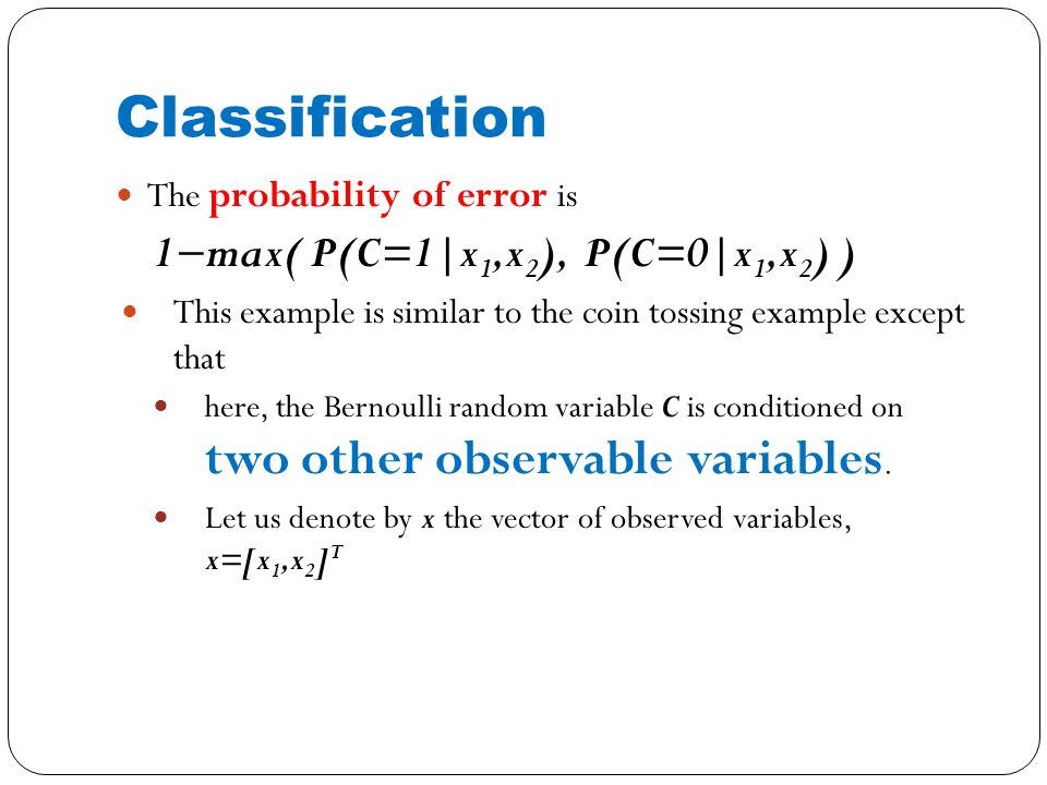 Classification The probability of error is 1−max( P(C=1|x 1,x 2 ), P(C=0|x 1,x 2 ) ) This example is similar to the coin tossing example except that here, the Bernoulli random variable C is conditioned on two other observable variables.