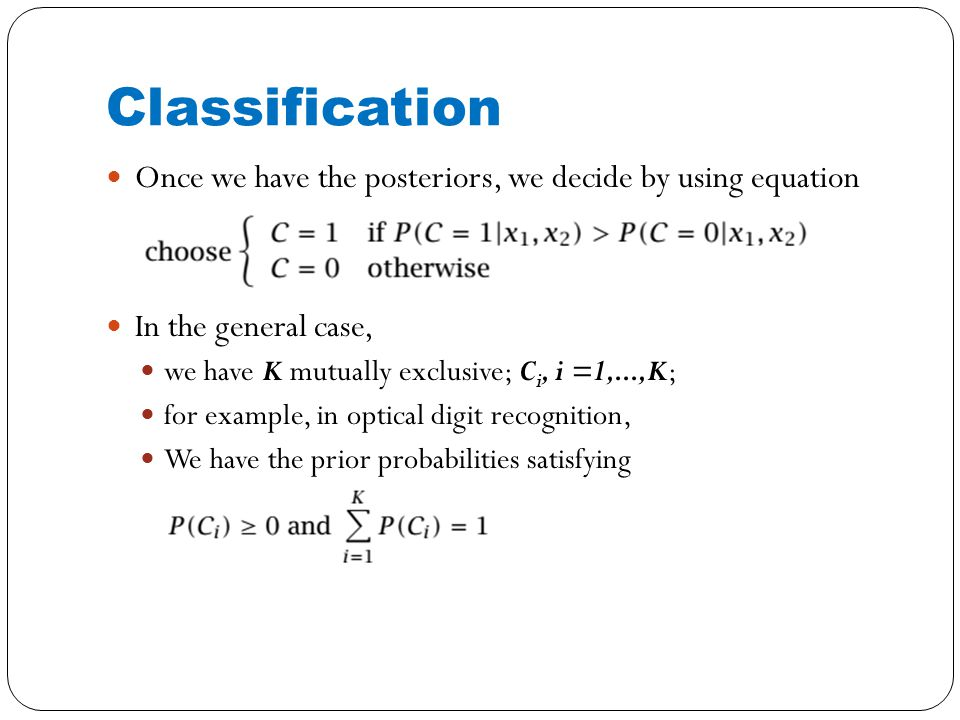 Once we have the posteriors, we decide by using equation In the general case, we have K mutually exclusive; C i, i =1,...,K; for example, in optical digit recognition, We have the prior probabilities satisfying Classification