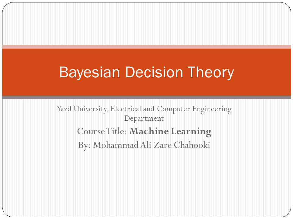 Yazd University, Electrical and Computer Engineering Department Course Title: Machine Learning By: Mohammad Ali Zare Chahooki Bayesian Decision Theory