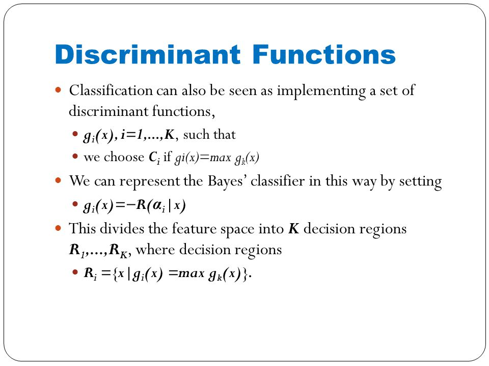 Discriminant Functions Classification can also be seen as implementing a set of discriminant functions, g i (x), i=1,...,K, such that we choose C i if gi(x)=max g k (x) We can represent the Bayes' classifier in this way by setting g i (x)=−R( α i |x) This divides the feature space into K decision regions R 1,...,R K, where decision regions R i ={x|g i (x) =max g k (x)}.