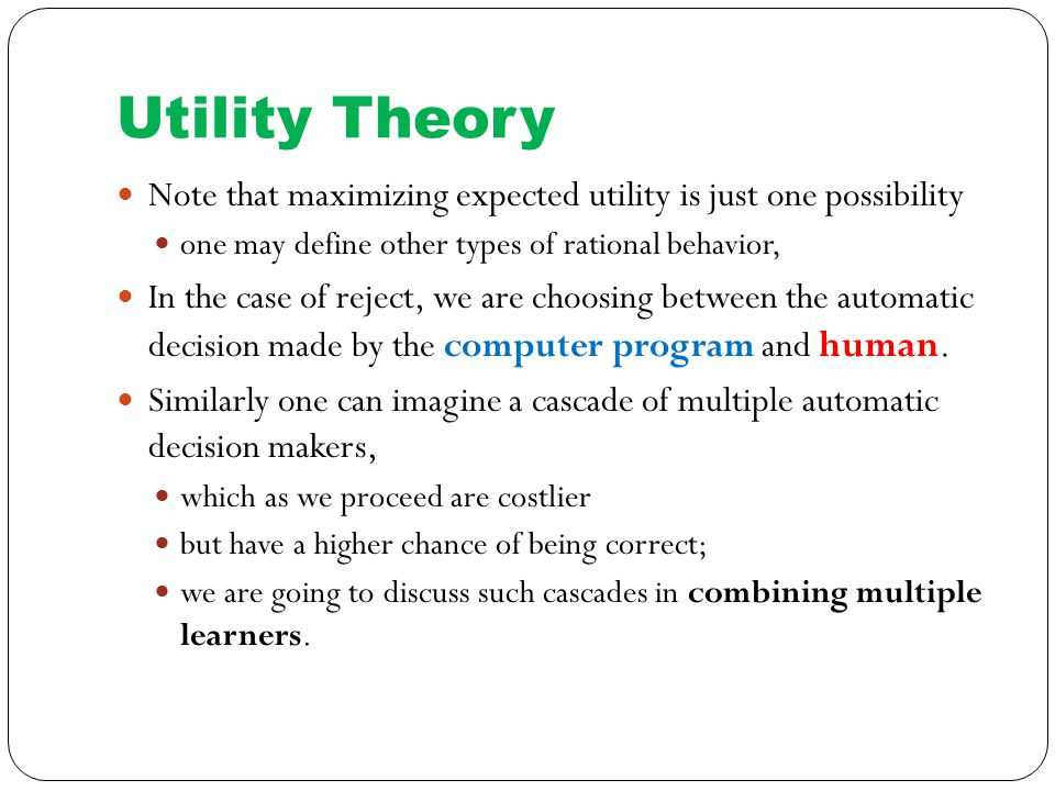 Utility Theory Note that maximizing expected utility is just one possibility one may define other types of rational behavior, In the case of reject, we are choosing between the automatic decision made by the computer program and human.