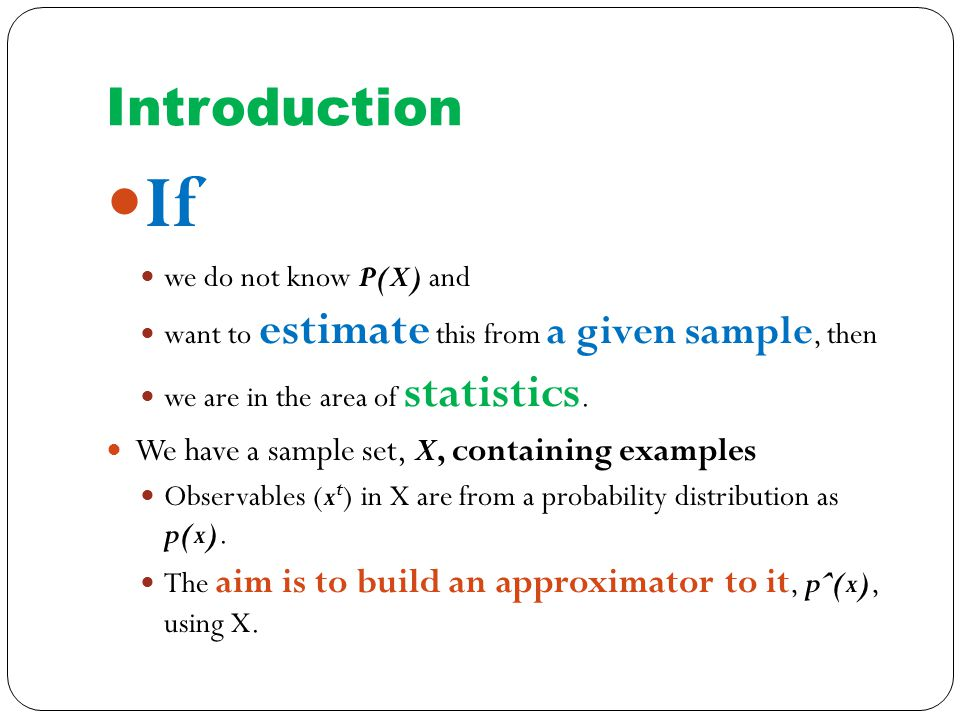 Introduction If we do not know P(X) and want to estimate this from a given sample, then we are in the area of statistics.