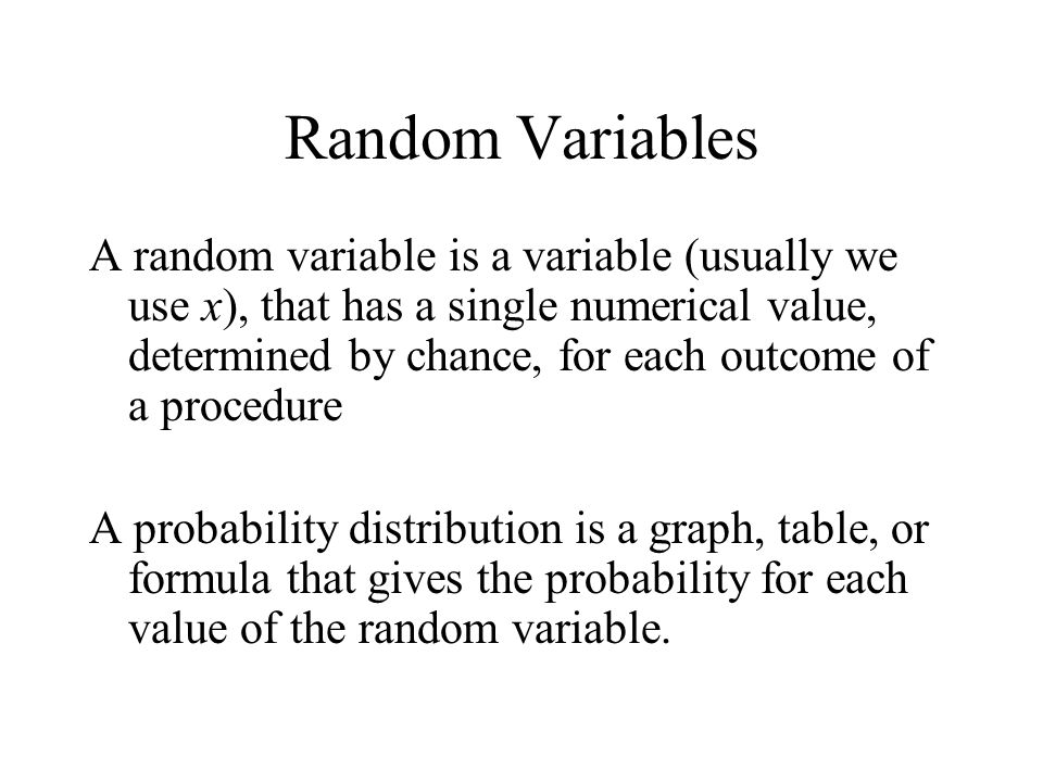 Random Variables A random variable is a variable (usually we use x), that has a single numerical value, determined by chance, for each outcome of a procedure A probability distribution is a graph, table, or formula that gives the probability for each value of the random variable.