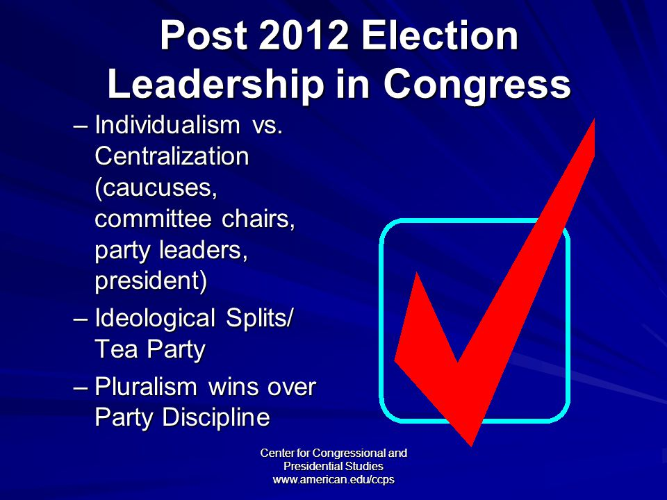 Center for Congressional and Presidential Studies www.american.edu/ccps Post 2012 Election Leadership in Congress –Individualism vs.