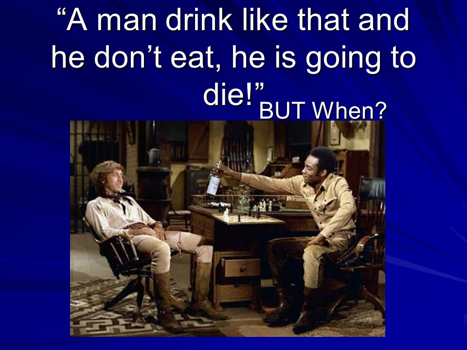 A man drink like that and he don't eat, he is going to die! BUT When?