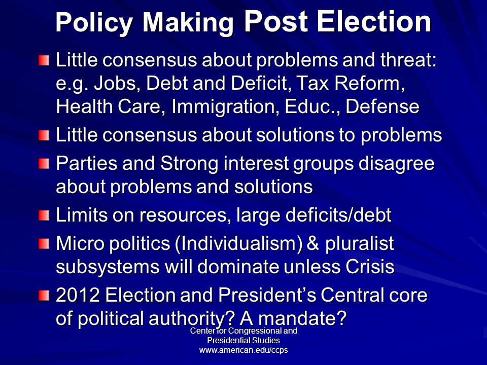 Center for Congressional and Presidential Studies www.american.edu/ccps Policy Making Post Election Little consensus about problems and threat: e.g.