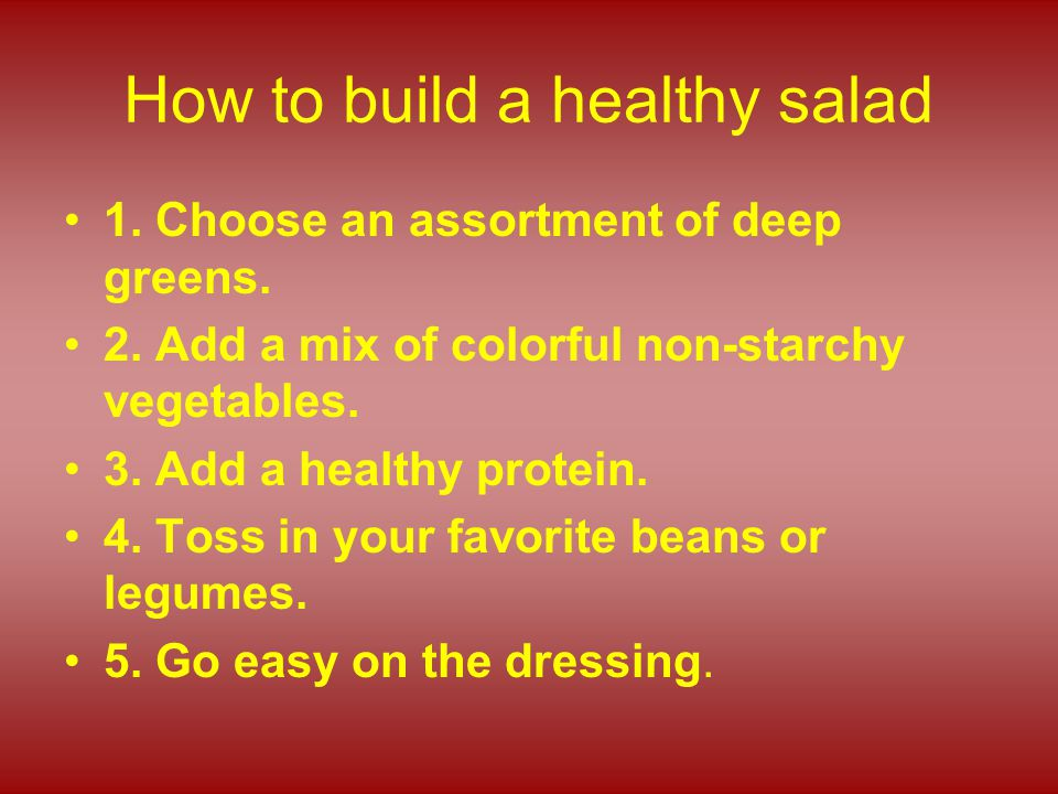 How to build a healthy salad 1. Choose an assortment of deep greens. 2. Add a mix of colorful non-starchy vegetables. 3. Add a healthy protein. 4. Tos