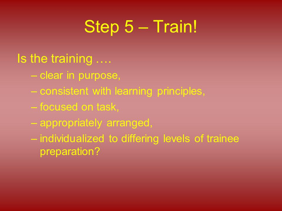 Step 5 – Train! Is the training …. –clear in purpose, –consistent with learning principles, –focused on task, –appropriately arranged, –individualized