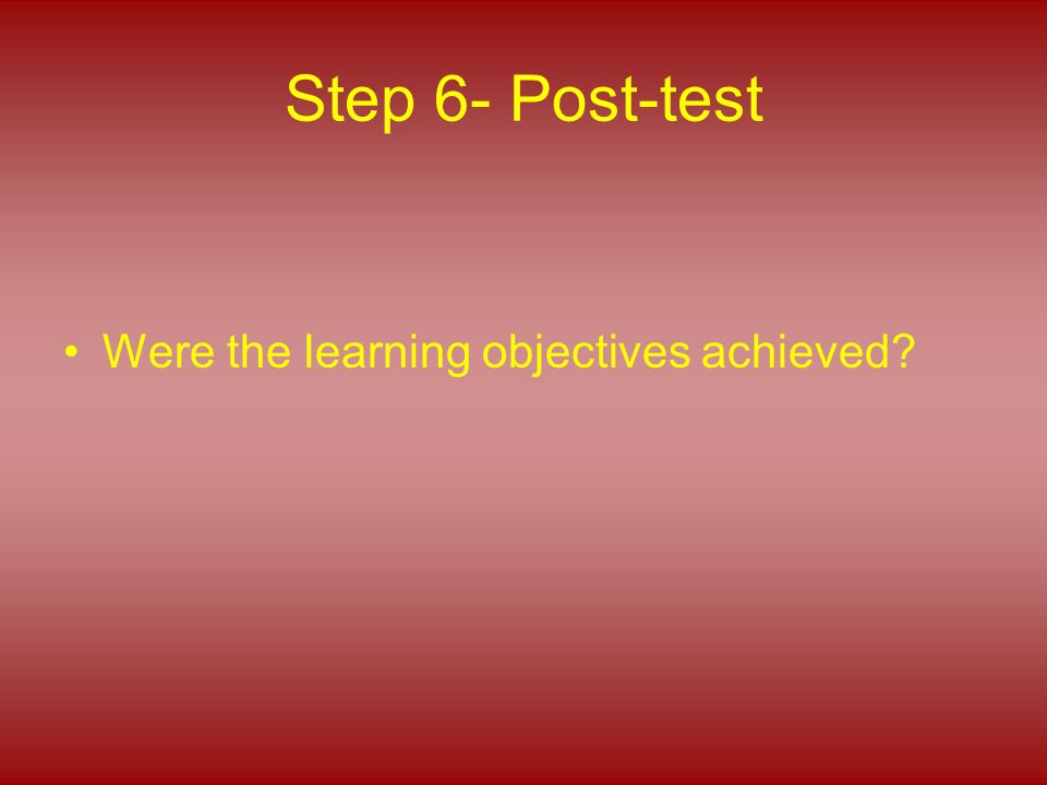 Step 6- Post-test Were the learning objectives achieved?