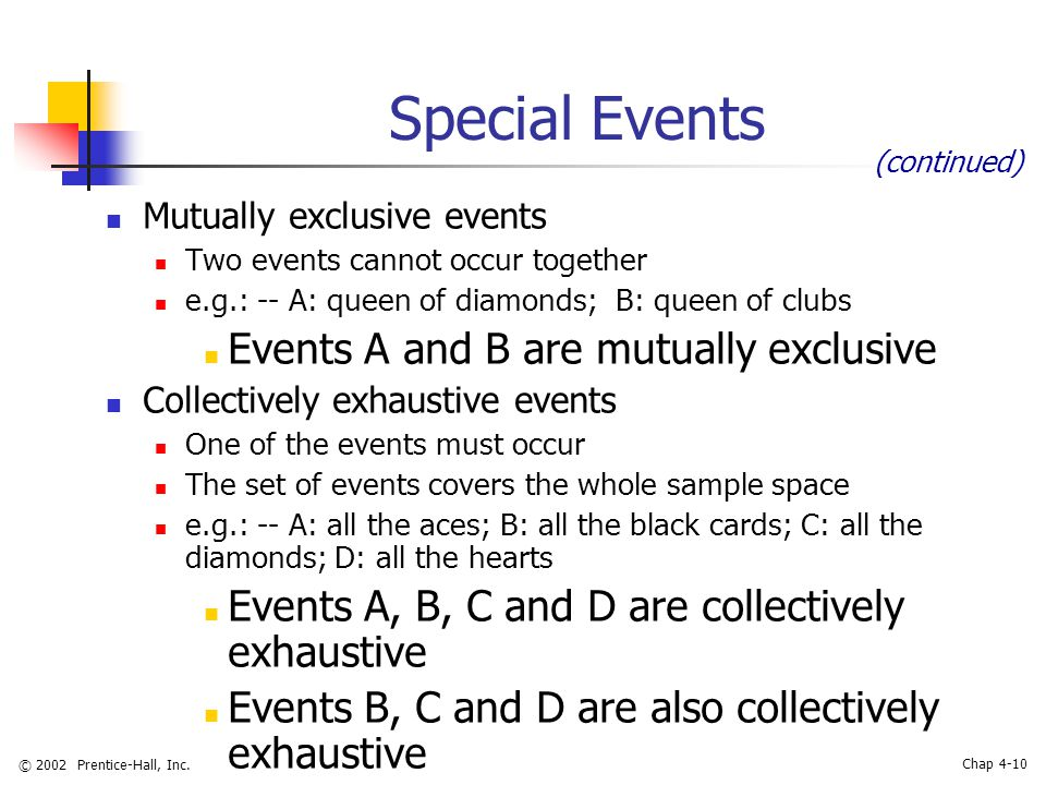 © 2002 Prentice-Hall, Inc. Chap 4-10 Special Events Mutually exclusive events Two events cannot occur together e.g.: -- A: queen of diamonds; B: queen