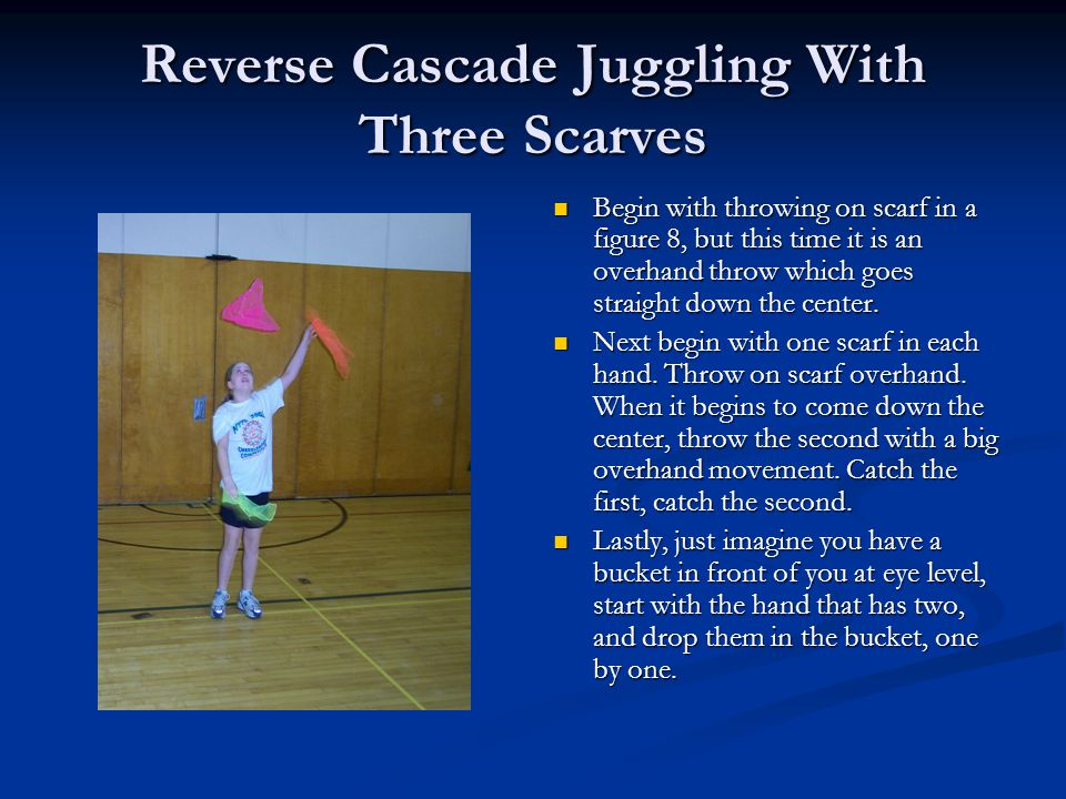 Reverse Cascade Juggling With Three Scarves Begin with throwing on scarf in a figure 8, but this time it is an overhand throw which goes straight down the center.