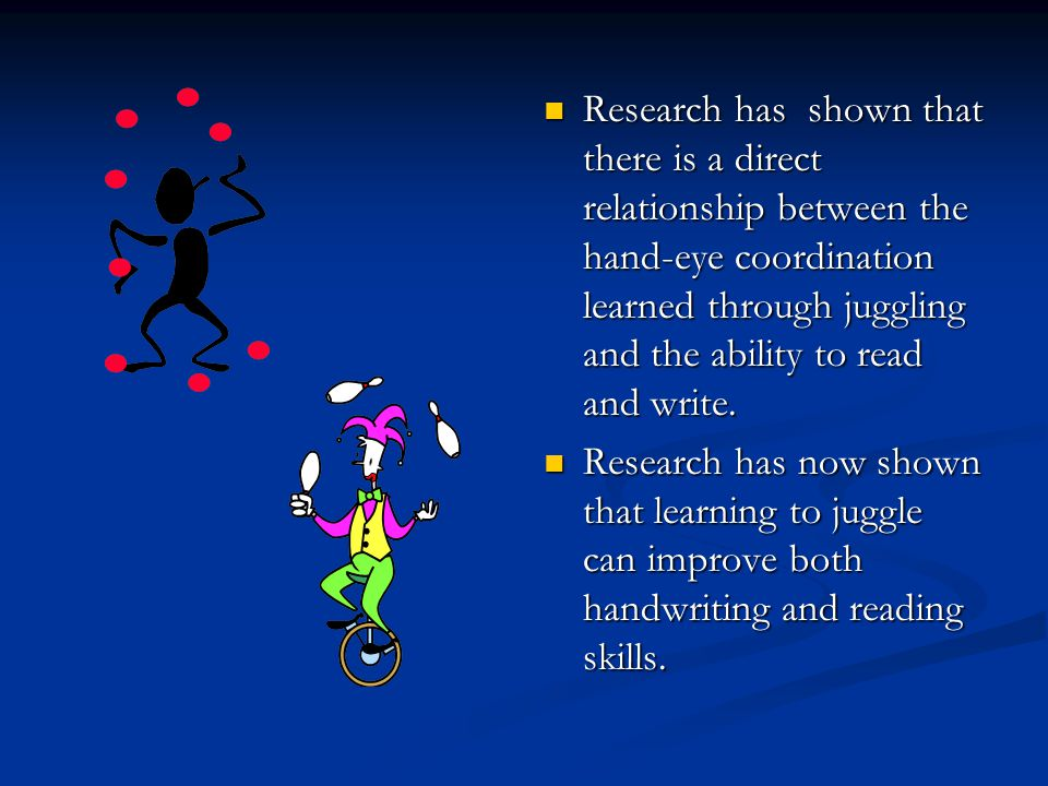 Research has shown that there is a direct relationship between the hand-eye coordination learned through juggling and the ability to read and write. R