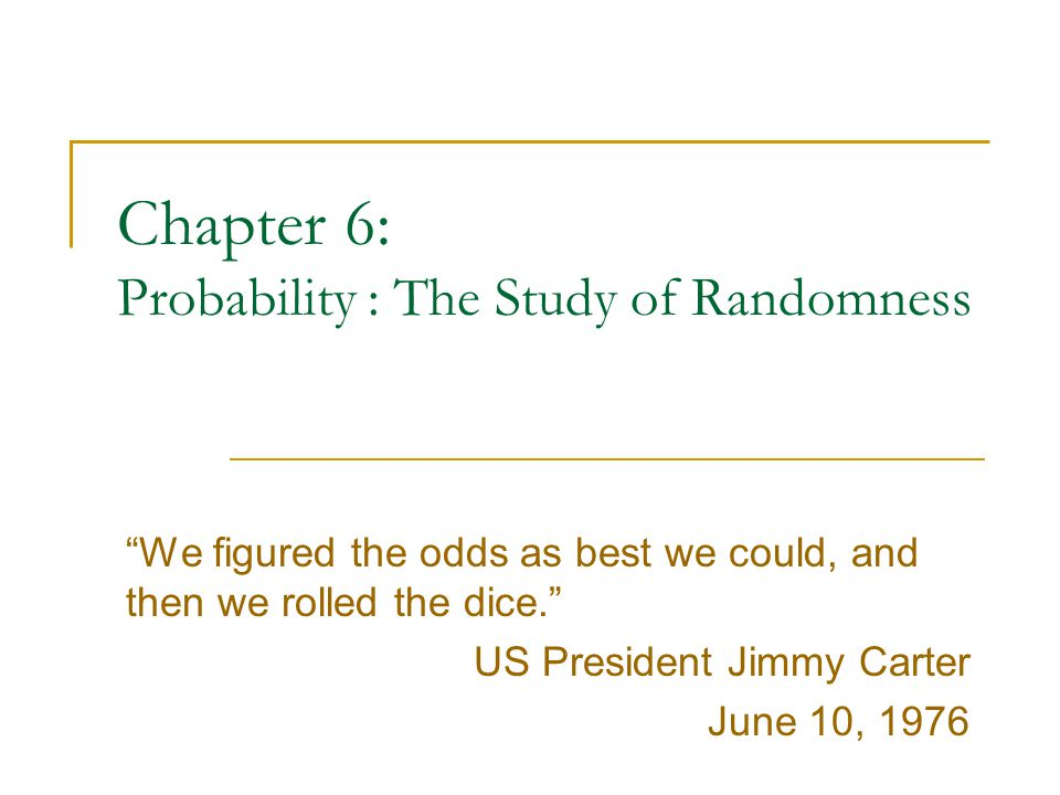 Chapter 6: Probability : The Study of Randomness We figured the odds as best we could, and then we rolled the dice. US President Jimmy Carter June 10, 1976