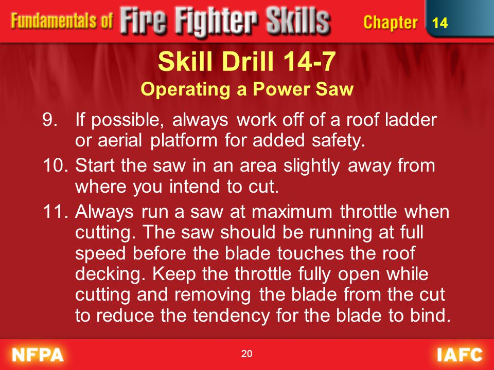 20 Skill Drill 14-7 Operating a Power Saw 9.If possible, always work off of a roof ladder or aerial platform for added safety.
