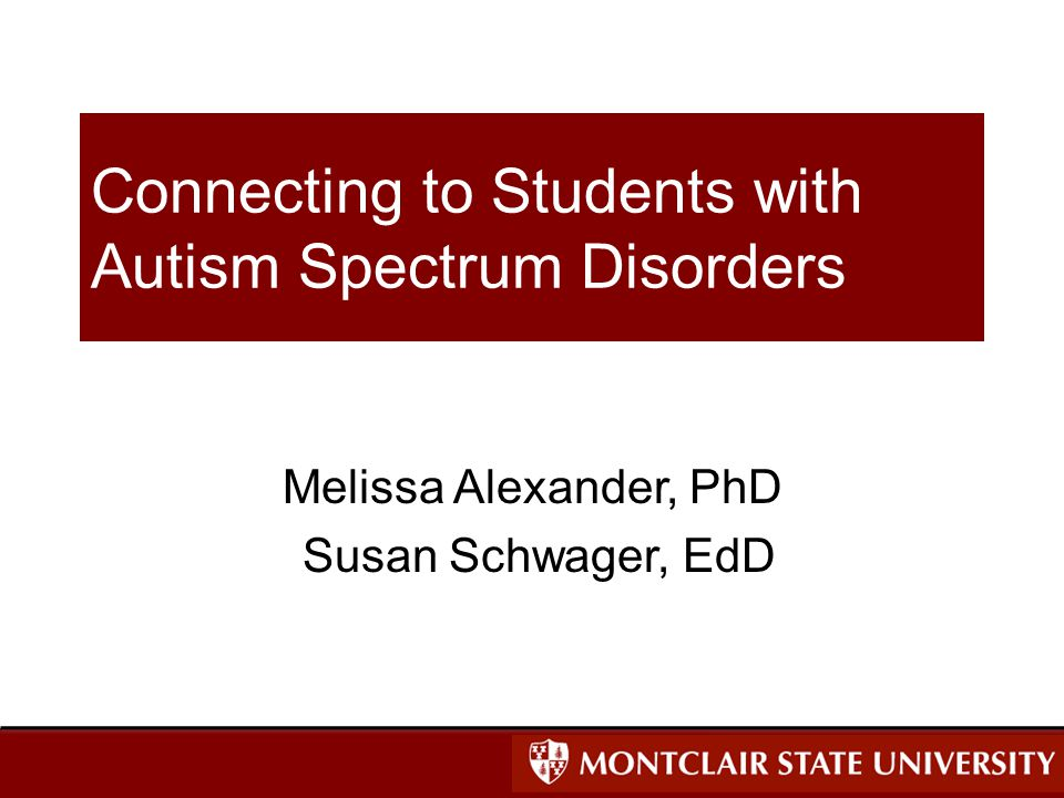 Connecting to Students with Autism Spectrum Disorders Melissa Alexander, PhD Susan Schwager, EdD