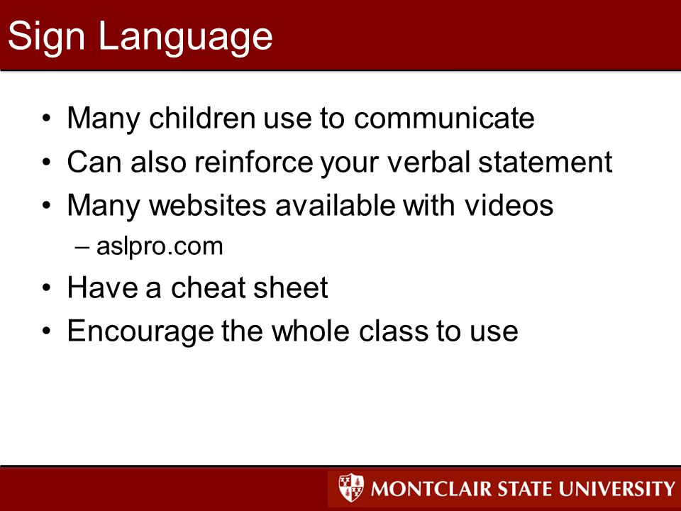 Sign Language Many children use to communicate Can also reinforce your verbal statement Many websites available with videos –aslpro.com Have a cheat sheet Encourage the whole class to use