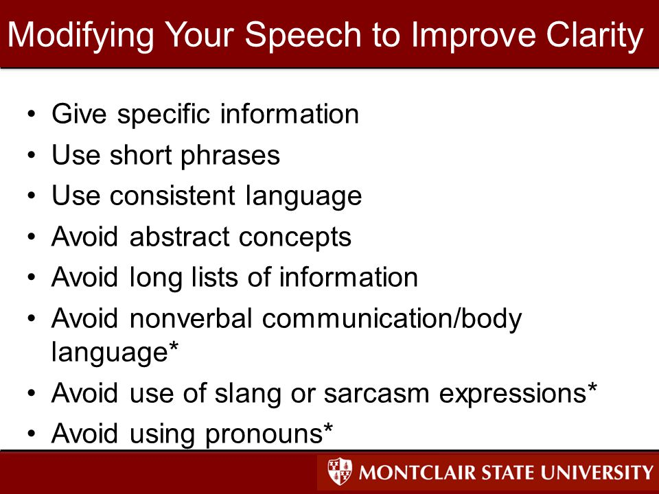 Modifying Your Speech to Improve Clarity Give specific information Use short phrases Use consistent language Avoid abstract concepts Avoid long lists of information Avoid nonverbal communication/body language* Avoid use of slang or sarcasm expressions* Avoid using pronouns*