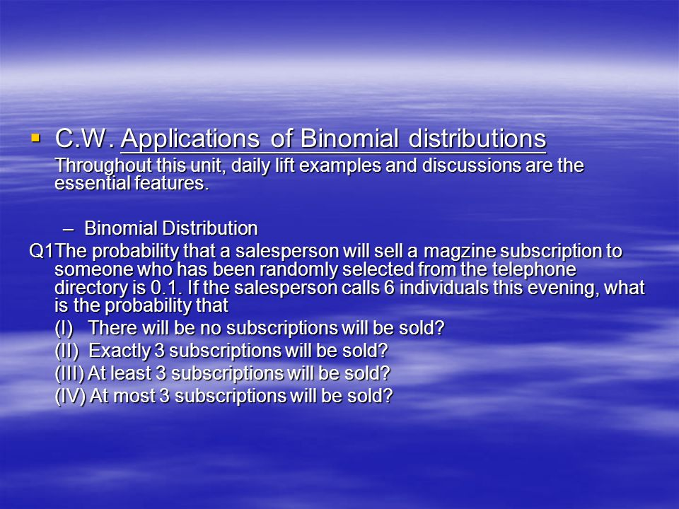  C.W. Applications of Binomial distributions Throughout this unit, daily lift examples and discussions are the essential features. –Binomial Distribu