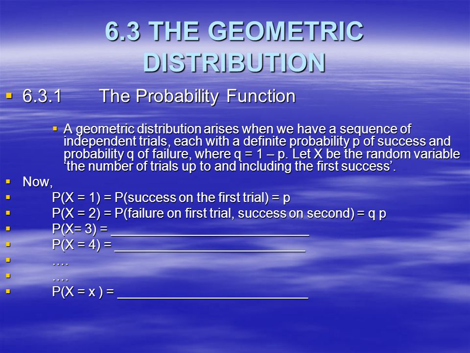 6.3 THE GEOMETRIC DISTRIBUTION  6.3.1The Probability Function  A geometric distribution arises when we have a sequence of independent trials, each w