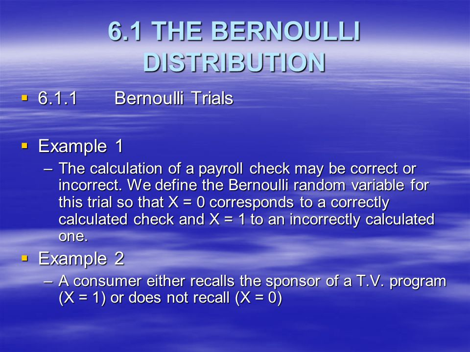 6.1 THE BERNOULLI DISTRIBUTION  6.1.1 Bernoulli Trials  Example 1 –The calculation of a payroll check may be correct or incorrect. We define the Ber