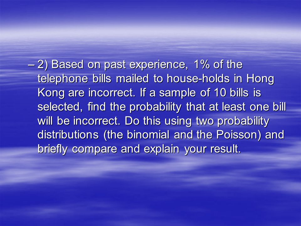 –2) Based on past experience, 1% of the telephone bills mailed to house-holds in Hong Kong are incorrect. If a sample of 10 bills is selected, find th