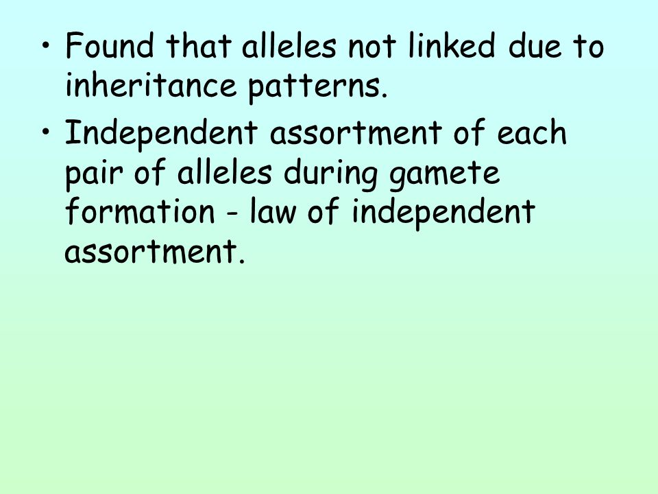 Found that alleles not linked due to inheritance patterns. Independent assortment of each pair of alleles during gamete formation - law of independent