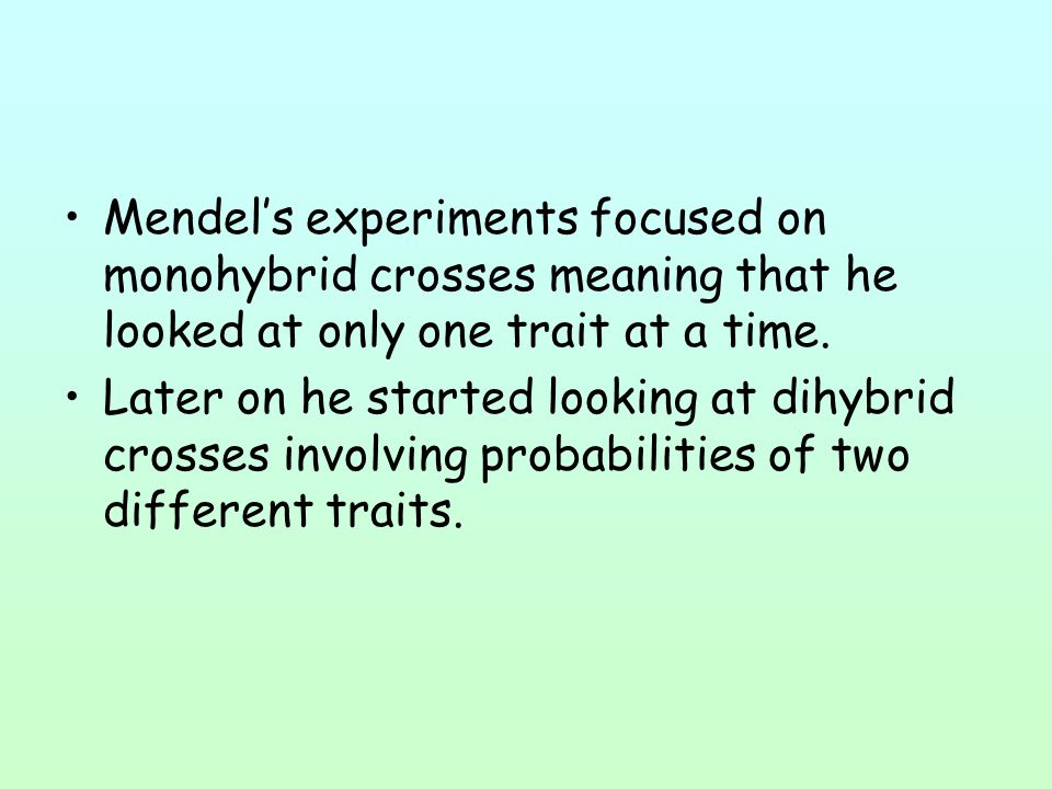Mendel's experiments focused on monohybrid crosses meaning that he looked at only one trait at a time. Later on he started looking at dihybrid crosses