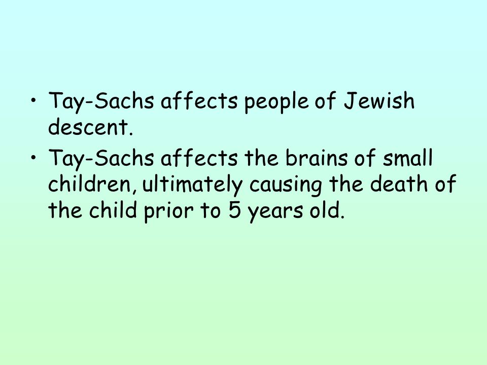 Tay-Sachs affects people of Jewish descent. Tay-Sachs affects the brains of small children, ultimately causing the death of the child prior to 5 years