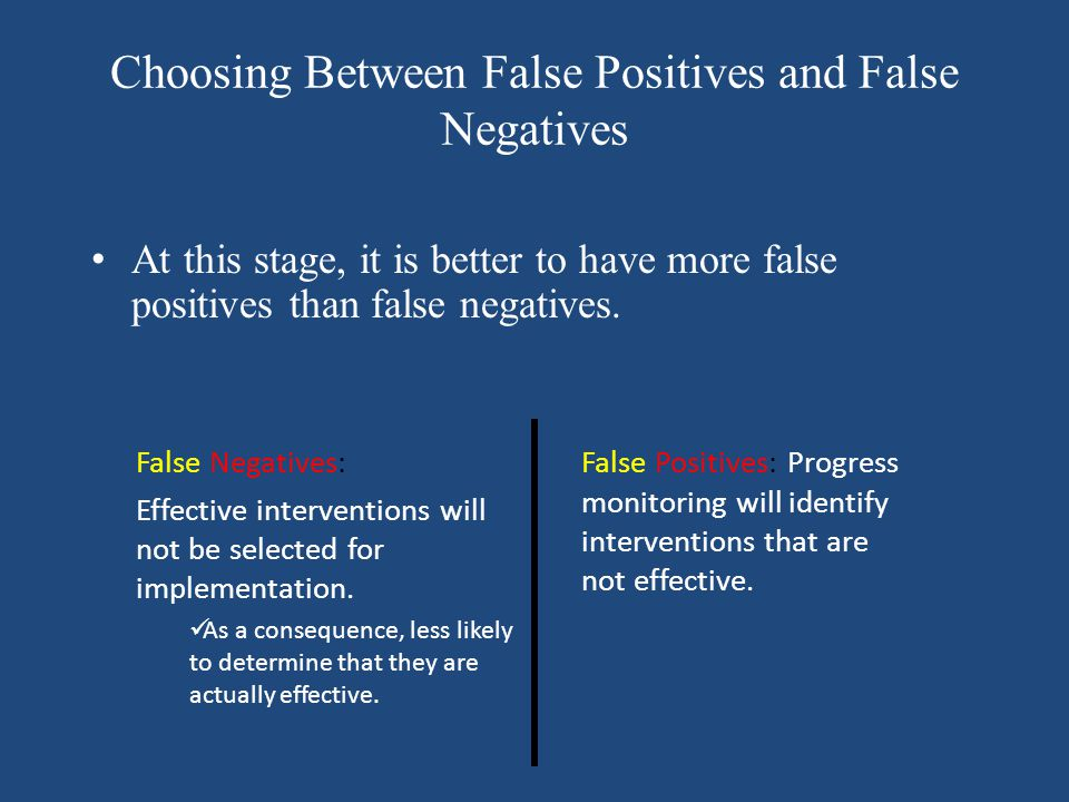 Choosing Between False Positives and False Negatives At this stage, it is better to have more false positives than false negatives. False Negatives: E