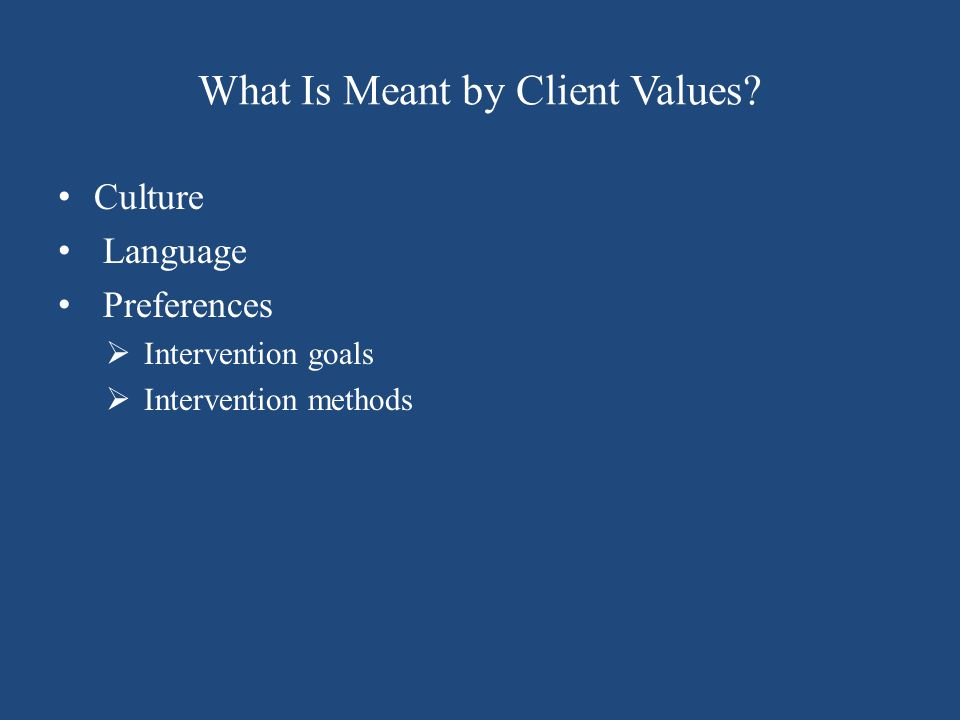 What Is Meant by Client Values? Culture Language Preferences  Intervention goals  Intervention methods