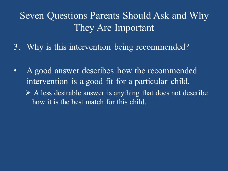 Seven Questions Parents Should Ask and Why They Are Important 3.Why is this intervention being recommended? A good answer describes how the recommende