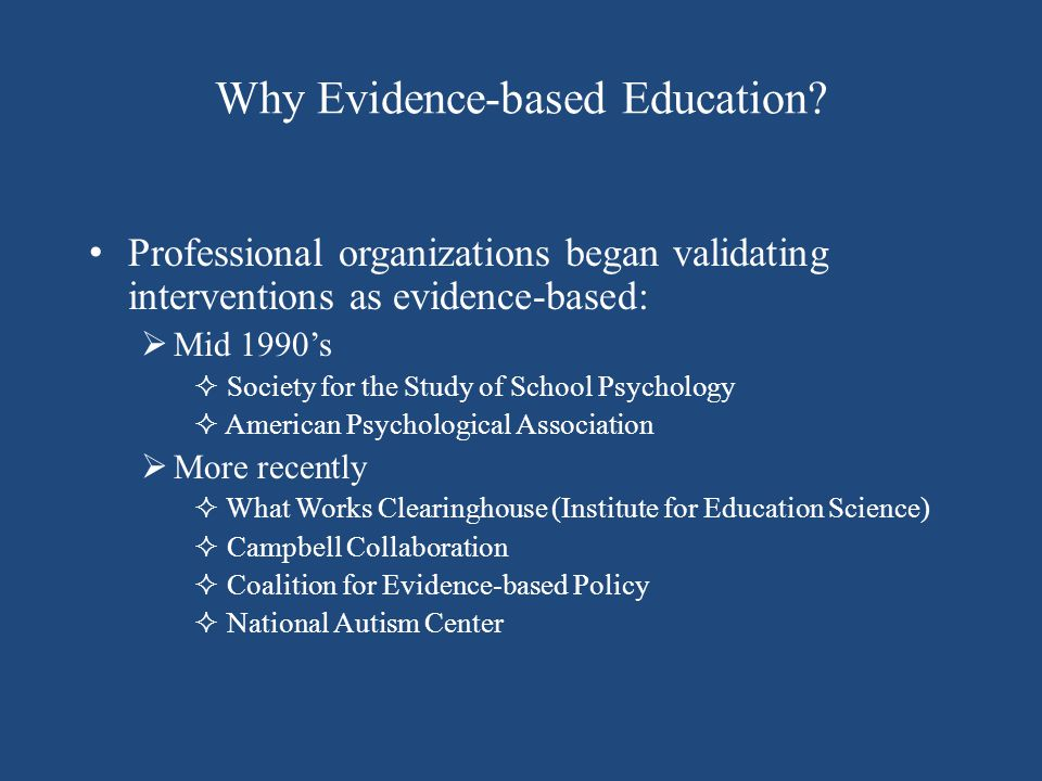 Why Evidence-based Education? Professional organizations began validating interventions as evidence-based:  Mid 1990's  Society for the Study of Sch