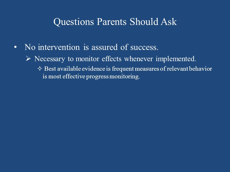 Questions Parents Should Ask No intervention is assured of success.  Necessary to monitor effects whenever implemented.  Best available evidence is
