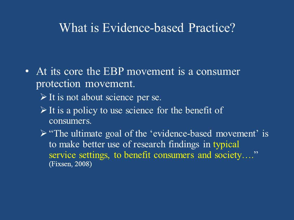 What is Evidence-based Practice? At its core the EBP movement is a consumer protection movement.  It is not about science per se.  It is a policy to