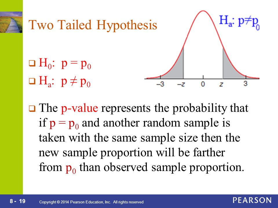 8 - 19 Copyright © 2014 Pearson Education, Inc. All rights reserved Two Tailed Hypothesis  H 0 : p = p 0  H a : p ≠ p 0  The p-value represents the