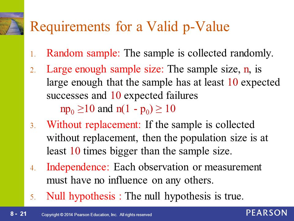8 - 21 Copyright © 2014 Pearson Education, Inc. All rights reserved Requirements for a Valid p-Value 1. Random sample: The sample is collected randoml