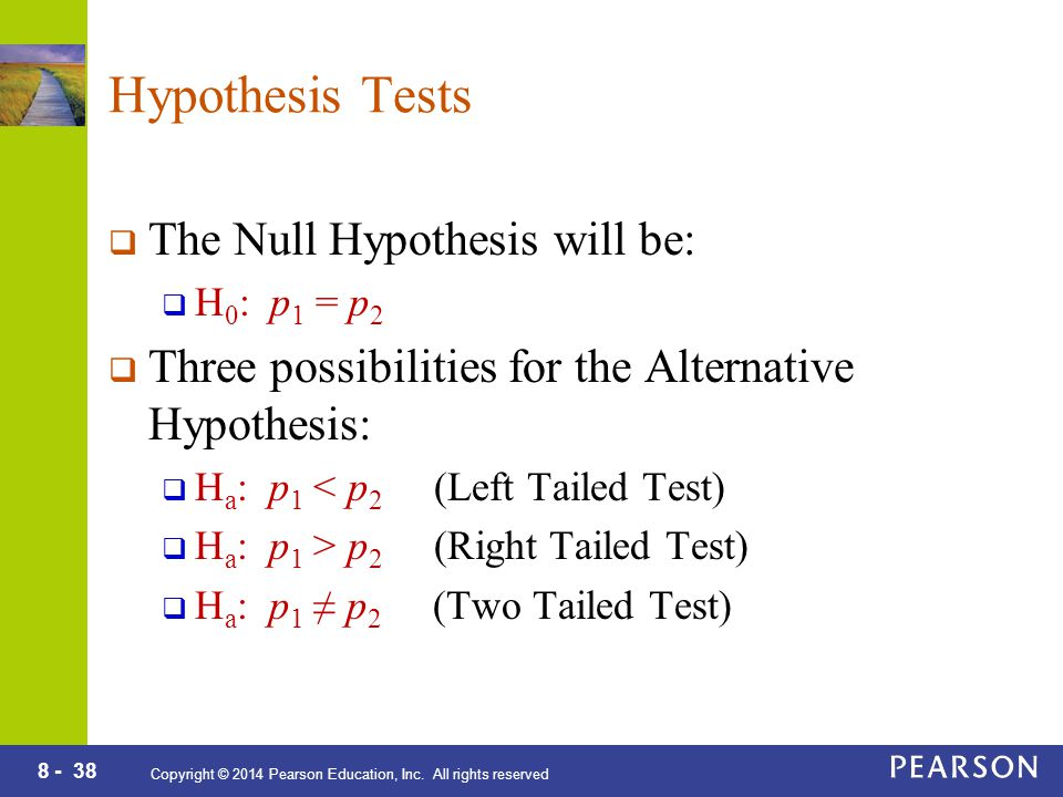 8 - 38 Copyright © 2014 Pearson Education, Inc. All rights reserved Hypothesis Tests  The Null Hypothesis will be:  H 0 : p 1 = p 2  Three possibil