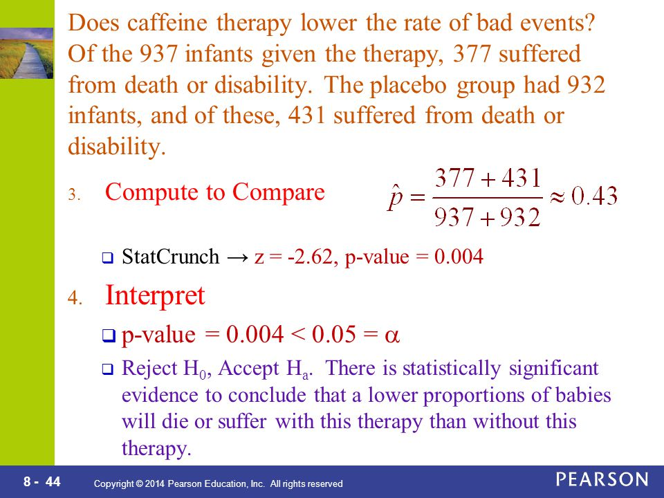 8 - 44 Copyright © 2014 Pearson Education, Inc. All rights reserved Does caffeine therapy lower the rate of bad events? Of the 937 infants given the t