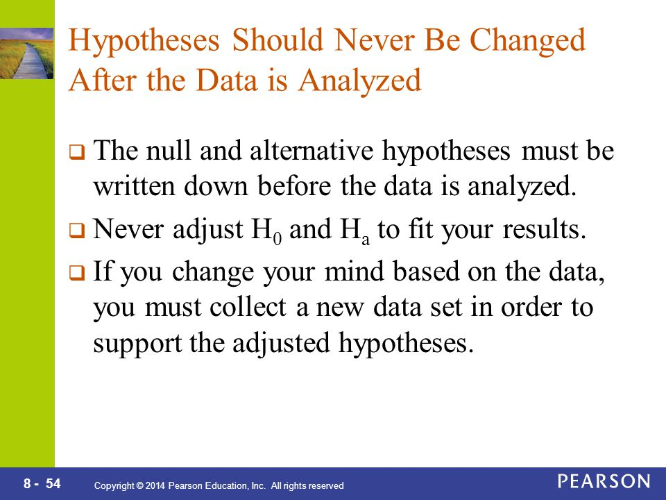 8 - 54 Copyright © 2014 Pearson Education, Inc. All rights reserved Hypotheses Should Never Be Changed After the Data is Analyzed  The null and alter