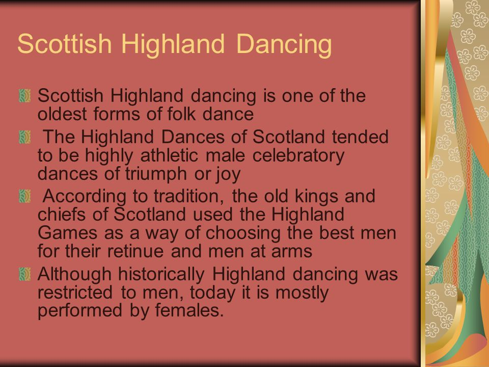 Scottish Highland Dancing Scottish Highland dancing is one of the oldest forms of folk dance The Highland Dances of Scotland tended to be highly athletic male celebratory dances of triumph or joy According to tradition, the old kings and chiefs of Scotland used the Highland Games as a way of choosing the best men for their retinue and men at arms Although historically Highland dancing was restricted to men, today it is mostly performed by females.
