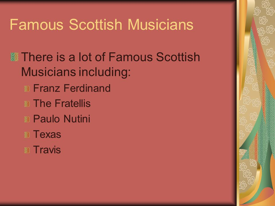 Famous Scottish Musicians There is a lot of Famous Scottish Musicians including: Franz Ferdinand The Fratellis Paulo Nutini Texas Travis