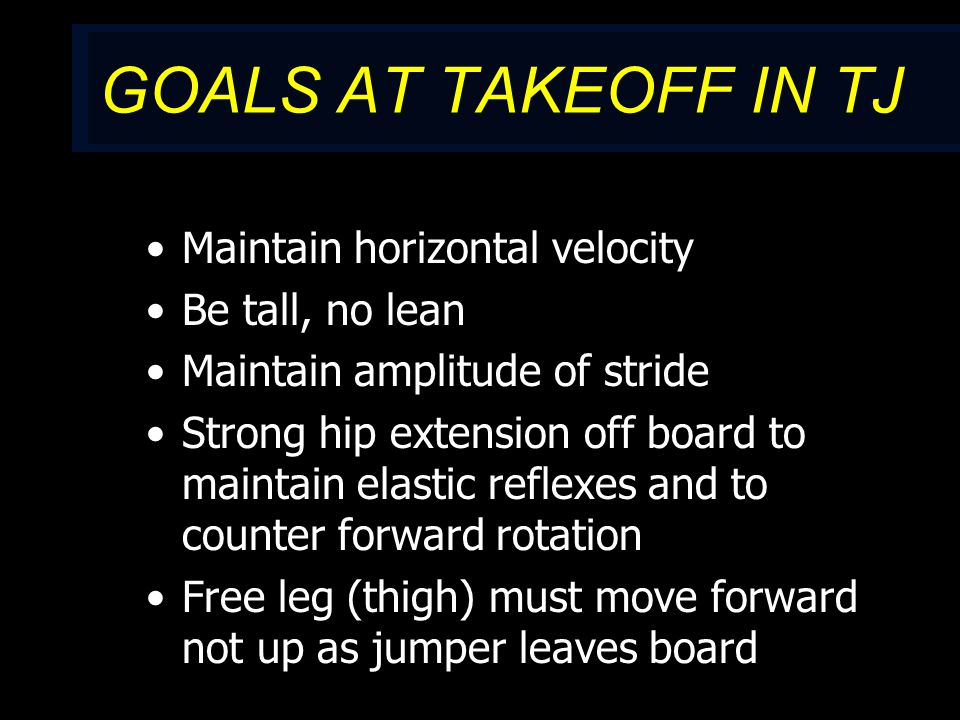 GOALS AT TAKEOFF IN TJ Maintain horizontal velocity Be tall, no lean Maintain amplitude of stride Strong hip extension off board to maintain elastic reflexes and to counter forward rotation Free leg (thigh) must move forward not up as jumper leaves board