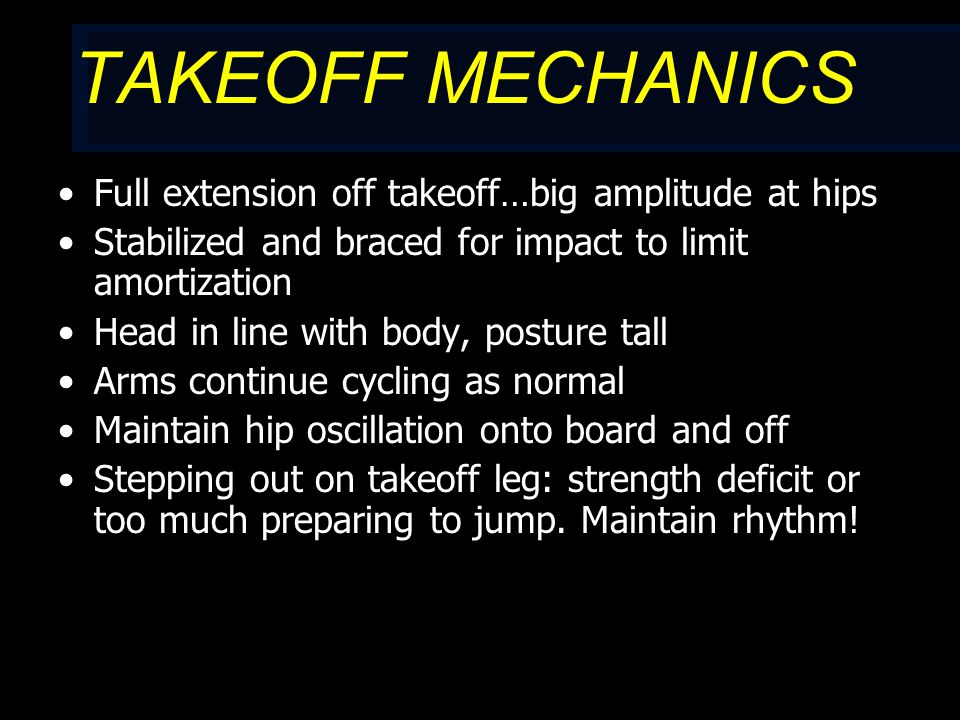 TAKEOFF MECHANICS Full extension off takeoff…big amplitude at hips Stabilized and braced for impact to limit amortization Head in line with body, posture tall Arms continue cycling as normal Maintain hip oscillation onto board and off Stepping out on takeoff leg: strength deficit or too much preparing to jump.