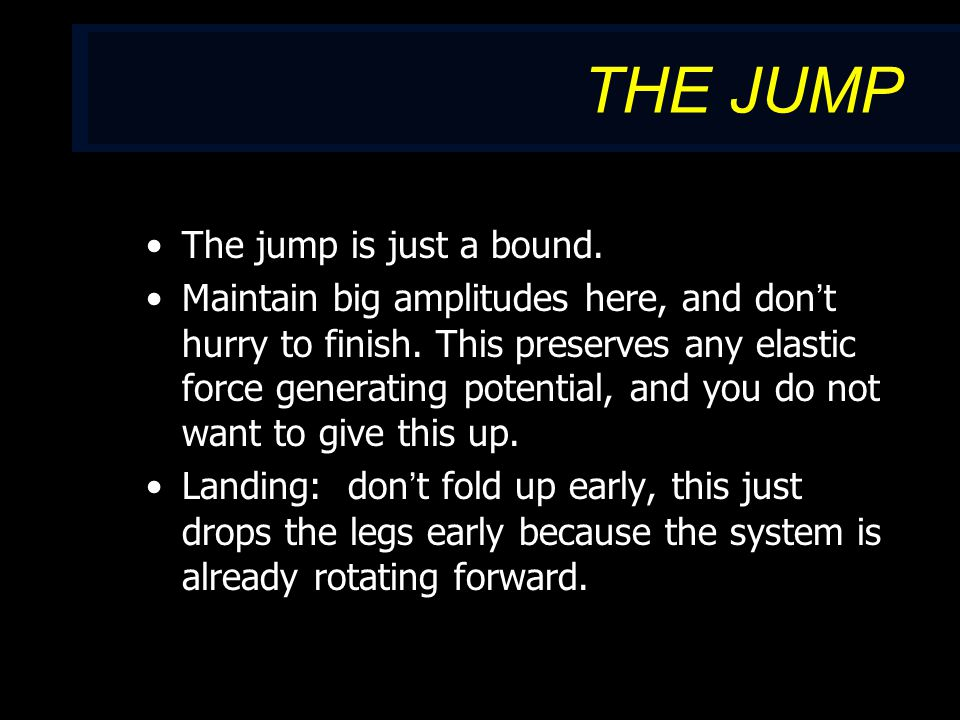 THE JUMP The jump is just a bound. Maintain big amplitudes here, and don't hurry to finish.